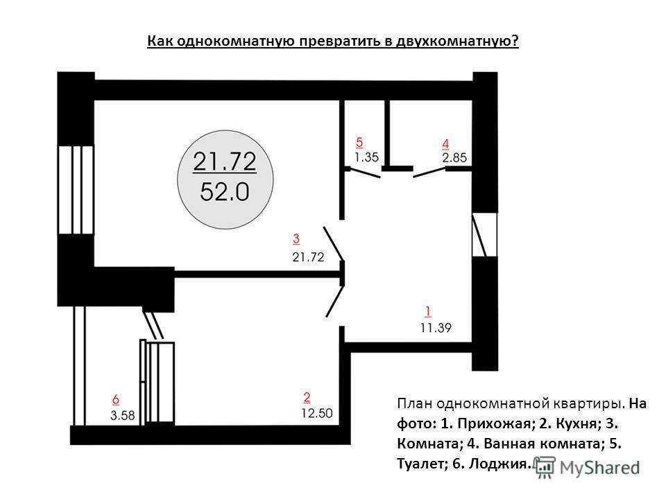 Как однокомнатную превратить в двухкомнатную? План однокомнатной квартиры. На фото: 1. Прихожая; 2. Кухня; 3. Комната; 4. Ванная комната; 5. Туалет; 6. Лоджия.