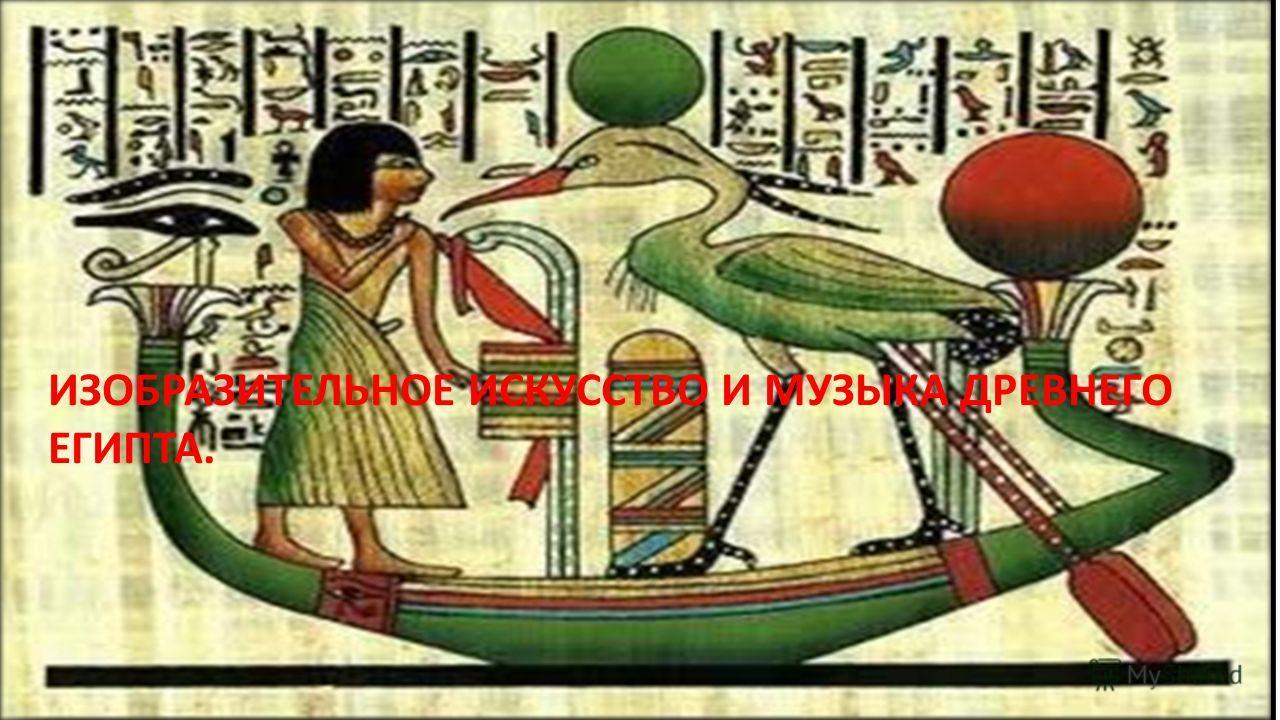 ИЗОБРАЗИТЕЛЬНОЕ ИСКУССТВО И МУЗЫКА ДРЕВНЕГО ЕГИПТА.