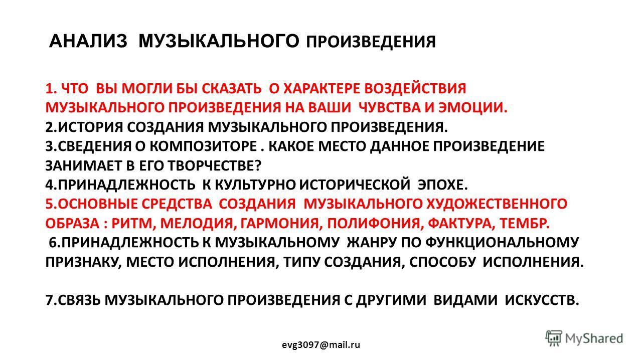 АНАЛИЗ МУЗЫКАЛЬНОГО ПРОИЗВЕДЕНИЯ evg3097@mail.ru 1. ЧТО ВЫ МОГЛИ БЫ СКАЗАТЬ О ХАРАКТЕРЕ ВОЗДЕЙСТВИЯ МУЗЫКАЛЬНОГО ПРОИЗВЕДЕНИЯ НА ВАШИ ЧУВСТВА И ЭМОЦИИ. 2. ИСТОРИЯ СОЗДАНИЯ МУЗЫКАЛЬНОГО ПРОИЗВЕДЕНИЯ. 3. СВЕДЕНИЯ О КОМПОЗИТОРЕ. КАКОЕ МЕСТО ДАННОЕ ПРОИЗ