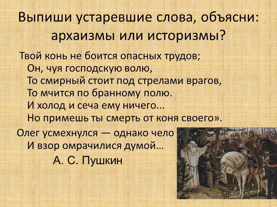 Выпиши устаревшие слова, объясни: архаизмы или историзмы? Твой конь не боится опасных трудов; Он, чуя господскую волю, То смирный стоит под стрелами врагов, То мчится по бранному полю. И холод и сеча ему ничего... Но примешь ты смерть от коня своего»