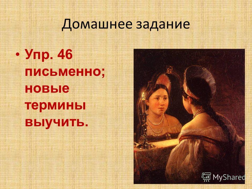 Домашнее задание Упр. 46 письменно; новые термины выучить.