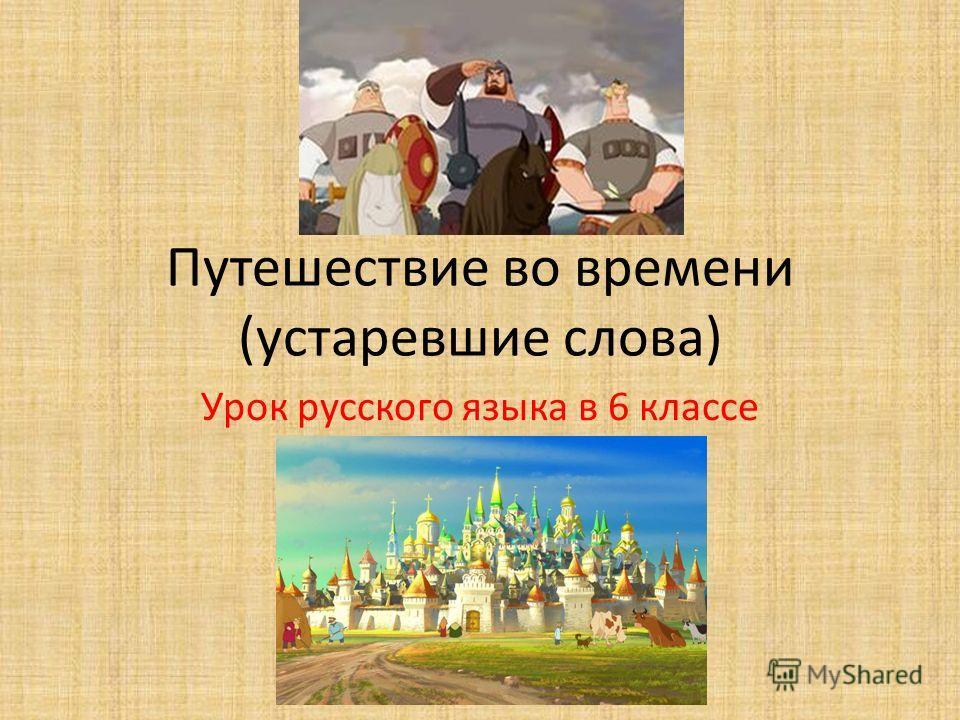 Путешествие во времени (устаревшие слова) Урок русского языка в 6 классе