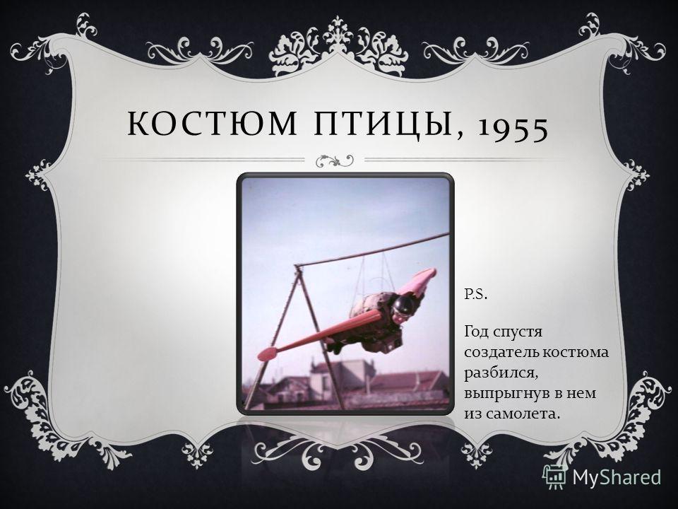 КОСТЮМ ПТИЦЫ, 1955 Год спустя создатель костюма разбился, выпрыгнув в нем из самолета. P.S.