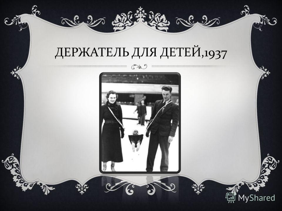 ДЕРЖАТЕЛЬ ДЛЯ ДЕТЕЙ,1937