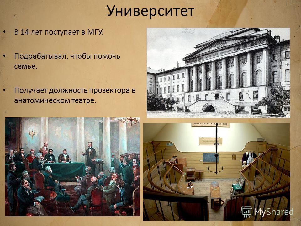 Университет В 14 лет поступает в МГУ. Подрабатывал, чтобы помочь семье. Получает должность прозектора в анатомическом театре.