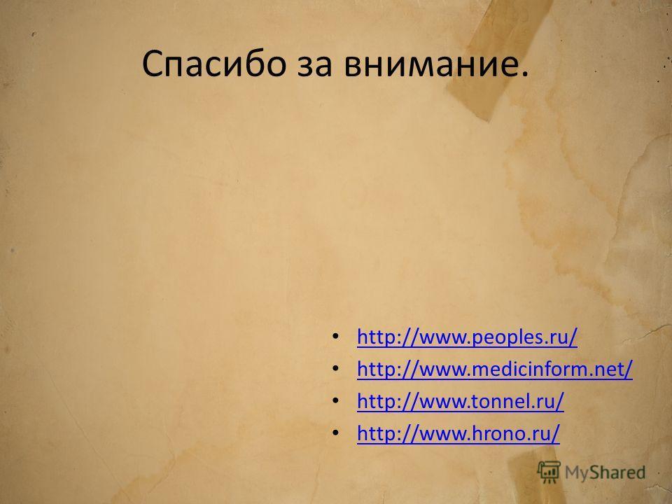 Спасибо за внимание. http://www.peoples.ru/ http://www.medicinform.net/ http://www.tonnel.ru/ http://www.hrono.ru/