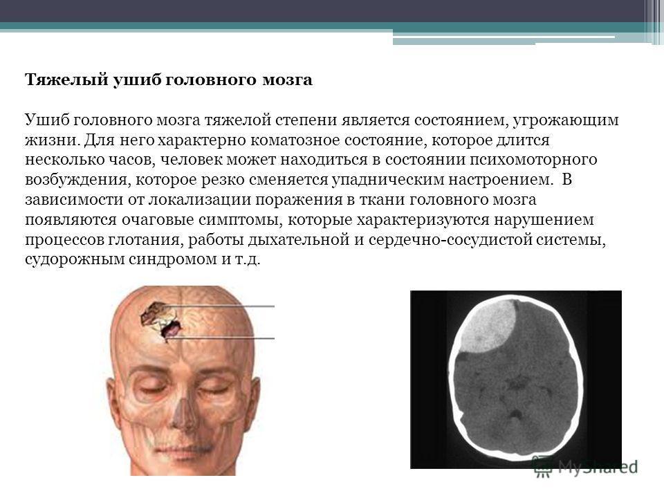 Тяжелый ушиб головного мозга Ушиб головного мозга тяжелой степени является состоянием, угрожающим жизни. Для него характерно коматозное состояние, которое длится несколько часов, человек может находиться в состоянии психомоторного возбуждения, которо