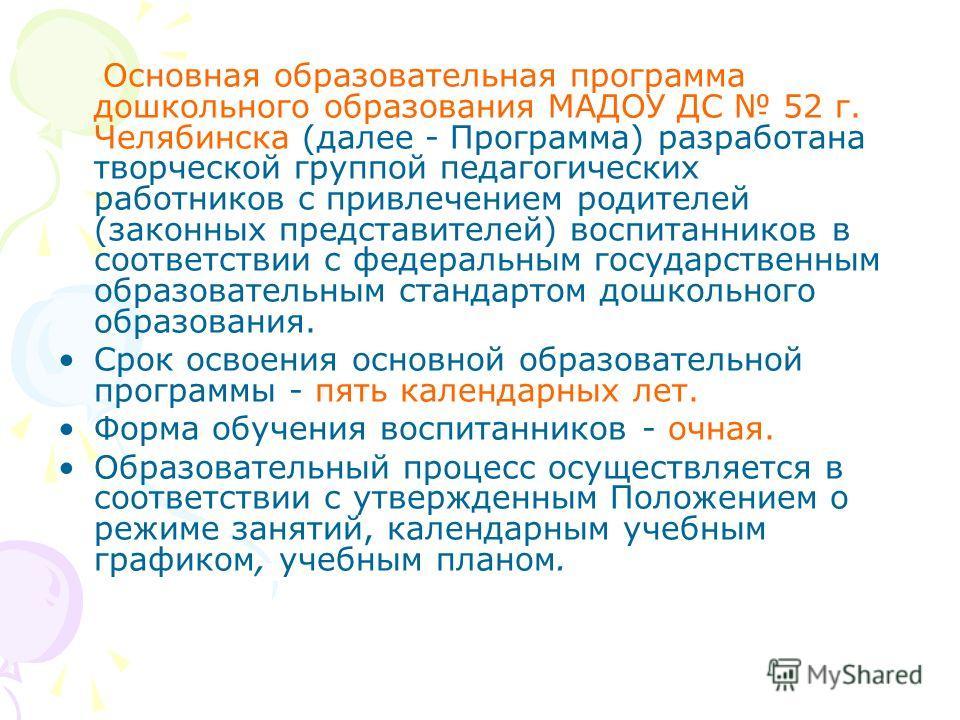 Основная образовательная программа дошкольного образования МАДОУ ДС 52 г. Челябинска (далее - Программа) разработана творческой группой педагогических работников с привлечением родителей (законных представителей) воспитанников в соответствии с федера