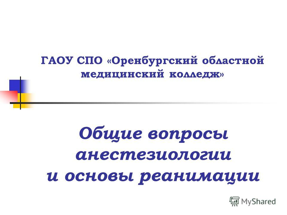 ГАОУ СПО «Оренбургский областной медицинский колледж» Общие вопросы анестезиологии и основы реанимации
