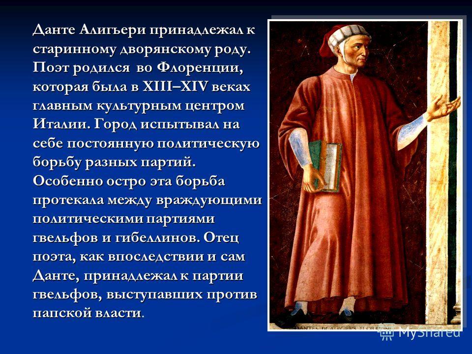 Данте Алигьери принадлежал к старинному дворянскому роду. Поэт родился во Флоренции, которая была в XIII–XIV веках главным культурным центром Италии. Город испытывал на себе постоянную политическую борьбу разных партий. Особенно остро эта борьба прот