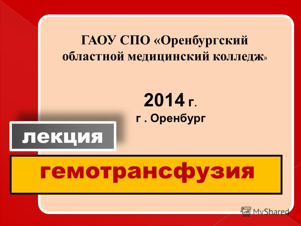 гемотрансфузия лекция ГАОУ СПО «Оренбургский областной медицинский колледж » 2014 г. г. Оренбург