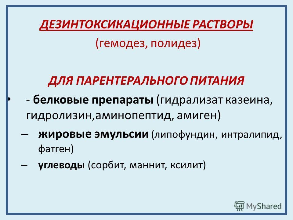 ДЕЗИНТОКСИКАЦИОННЫЕ РАСТВОРЫ (гемодез, полидез) ДЛЯ ПАРЕНТЕРАЛЬНОГО ПИТАНИЯ - белковые препараты (гидролизат казеина, гидролизин,аминопептид, амиген) – жировые эмульсии (липофундин, интралипид, фатген) – углеводы (сорбит, маннит, ксилит)