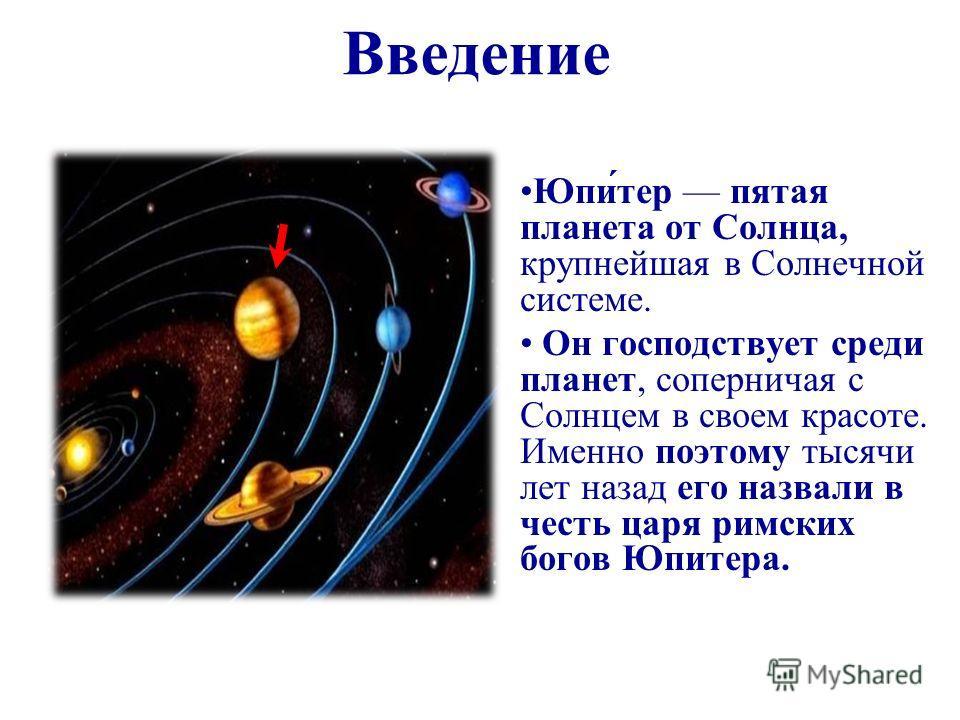 Введение Юпи́тер пятая планета от Солнца, крупнейшая в Солнечной системе. Он господствует среди планет, соперничая с Солнцем в своем красоте. Именно поэтому тысячи лет назад его назвали в честь царя римских богов Юпитера.