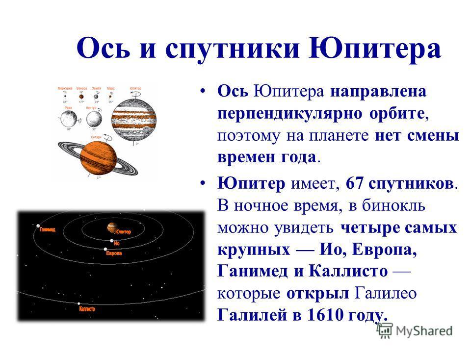 Ось и спутники Юпитера Ось Юпитера направлена перпендикулярно орбите, поэтому на планете нет смены времен года. Юпитер имеет, 67 спутников. В ночное время, в бинокль можно увидеть четыре самых крупных Ио, Европа, Ганимед и Каллисто которые открыл Гал
