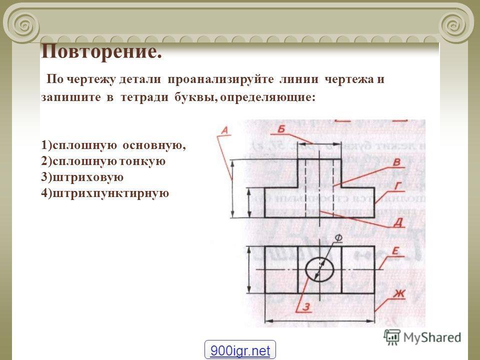 Повторение. По чертежу детали проанализируйте линии чертежа и запишите в тетради буквы, определяющие: 1)сплошную основную, 2)сплошную тонкую 3)штриховую 4)штрихпунктирную 900igr.net