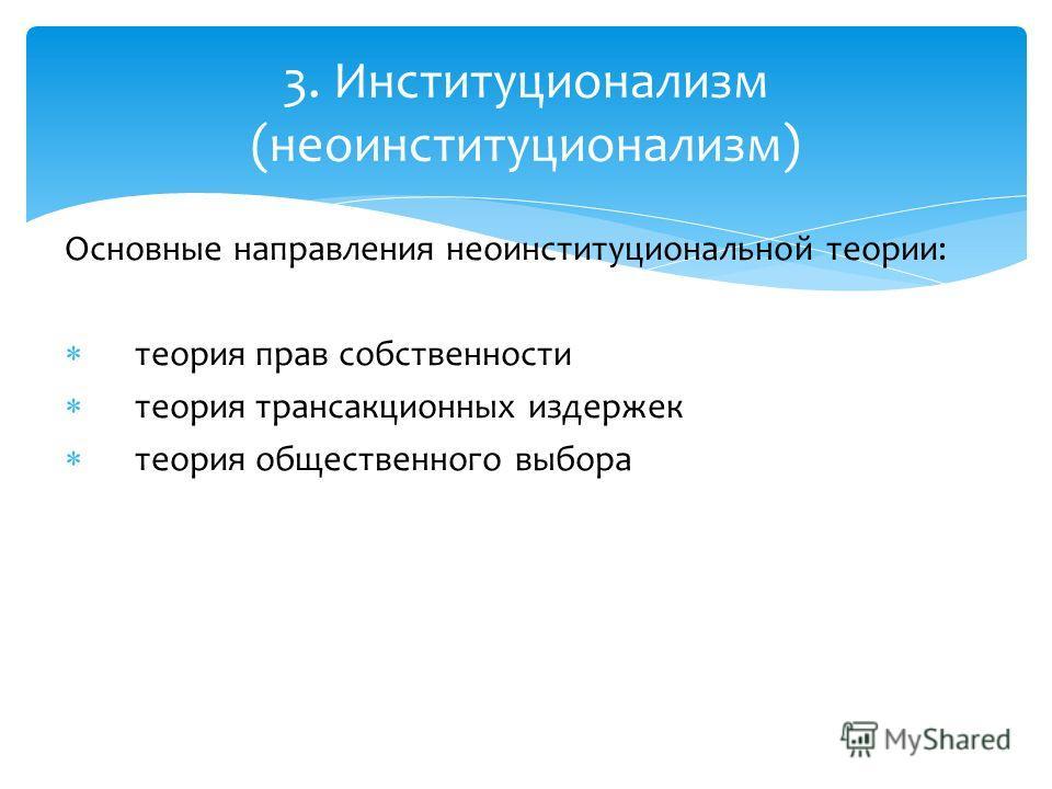 Основные направления неоинституциональной теории: теория прав собственности теория трансакционных издержек теория общественного выбора 3. Институционализм (неоинституционализм)