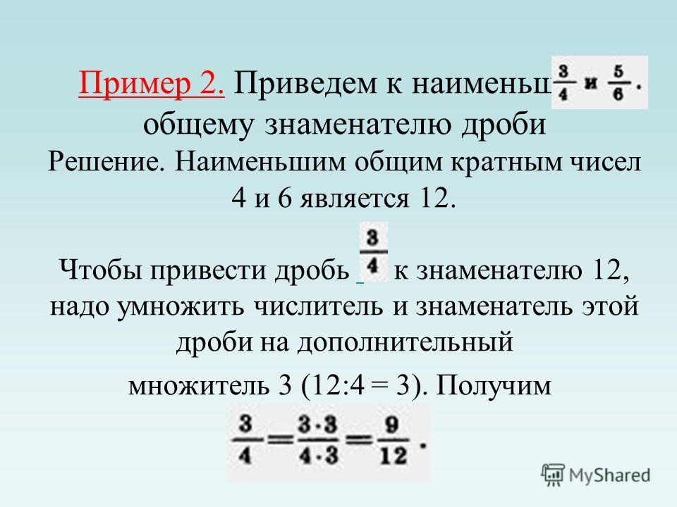 Пример 2. Приведем к наименьшему общему знаменателю дроби Решение. Наименьшим общим кратным чисел 4 и 6 является 12. Чтобы привести дробь к знаменателю 12, надо умножить числитель и знаменатель этой дроби на дополнительный множитель 3 (12:4 = 3). Пол