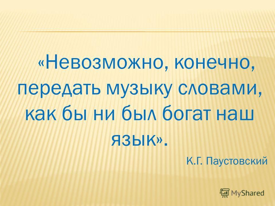 «Невозможно, конечно, передать музыку словами, как бы ни был богат наш язык». К.Г. Паустовский