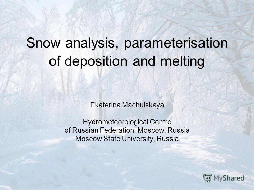 Snow analysis, parameterisation of deposition and melting Ekaterina Machulskaya Hydrometeorological Centre of Russian Federation, Moscow, Russia Moscow State University, Russia