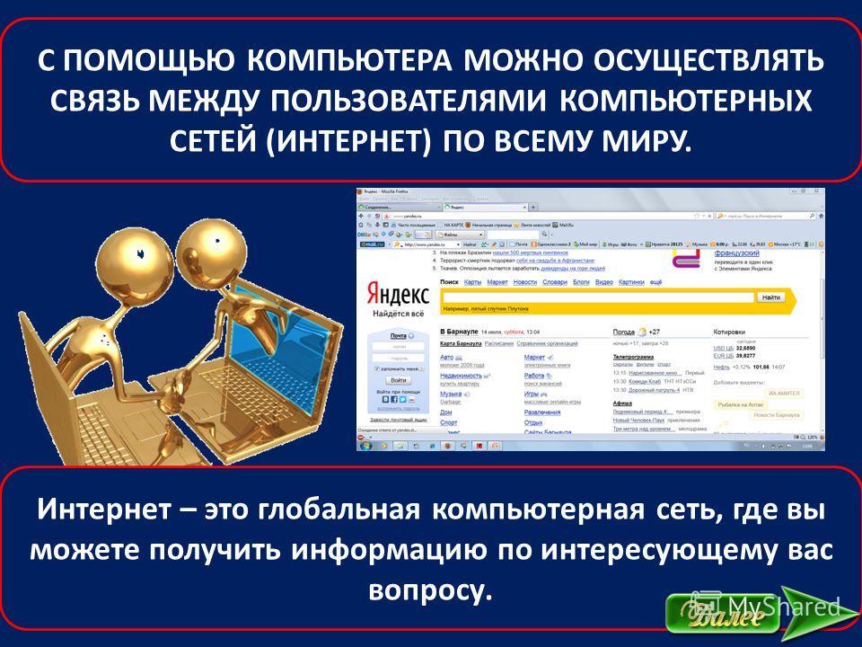 С ПОМОЩЬЮ КОМПЬЮТЕРА МОЖНО ОСУЩЕСТВЛЯТЬ СВЯЗЬ МЕЖДУ ПОЛЬЗОВАТЕЛЯМИ КОМПЬЮТЕРНЫХ СЕТЕЙ (ИНТЕРНЕТ) ПО ВСЕМУ МИРУ. Интернет – это глобальная компьютерная сеть, где вы можете получить информацию по интересующему вас вопросу.