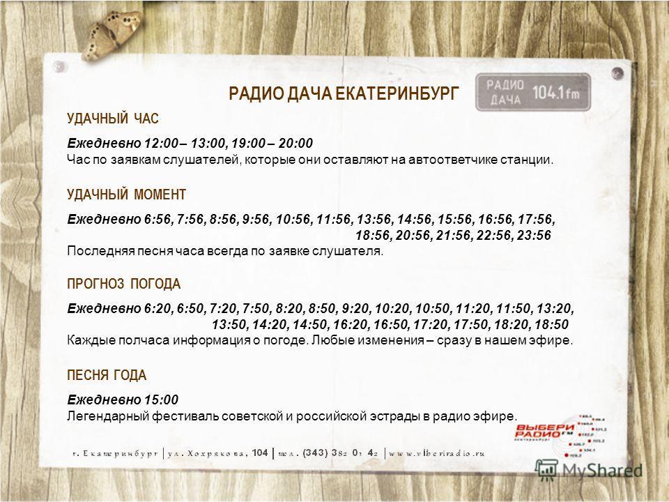 РАДИО ДАЧА ЕКАТЕРИНБУРГ УДАЧНЫЙ ЧАС Ежедневно 12:00 – 13:00, 19:00 – 20:00 Час по заявкам слушателей, которые они оставляют на автоответчике станции. УДАЧНЫЙ МОМЕНТ Ежедневно 6:56, 7:56, 8:56, 9:56, 10:56, 11:56, 13:56, 14:56, 15:56, 16:56, 17:56, 18