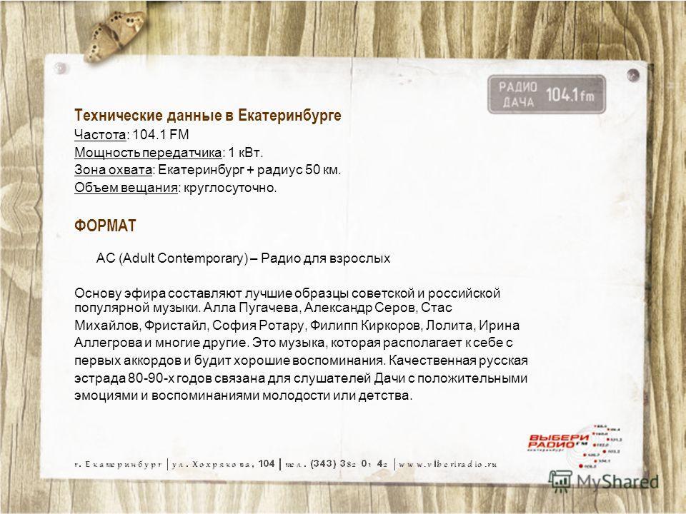Технические данные в Екатеринбурге Частота: 104.1 FM Мощность передатчика: 1 к Вт. Зона охвата: Екатеринбург + радиус 50 км. Объем вещания: круглосуточно. ФОРМАТ AC (Adult Contemporary) – Радио для взрослых Основу эфира составляют лучшие образцы сове