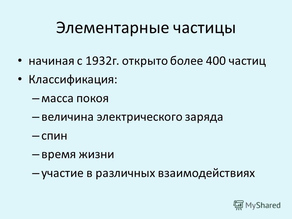 Элементарные частицы начиная с 1932 г. открыто более 400 частиц Классификация: – масса покоя – величина электрического заряда – спин – время жизни – участие в различных взаимодействиях