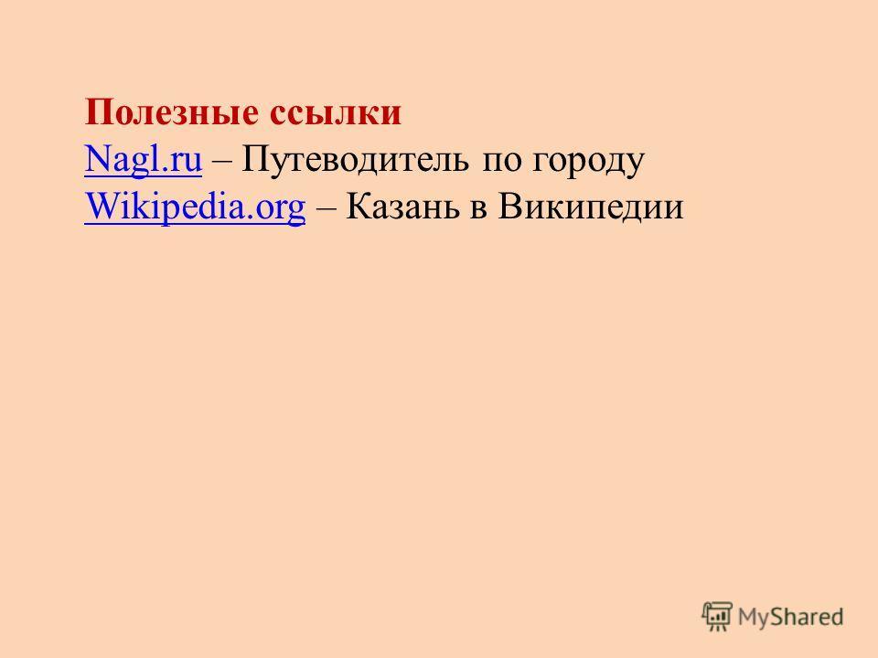 Полезные ссылки Nagl.ru – Путеводитель по городу Wikipedia.org – Казань в Википедии Nagl.ru Wikipedia.org