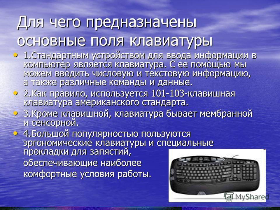 Для чего предназначены основные поля клавиатуры 1. Стандартным устройством для ввода информации в компьютер является клавиатура. С ее помощью мы можем вводить числовую и текстовую информацию, а также различные команды и данные. 1. Стандартным устройс