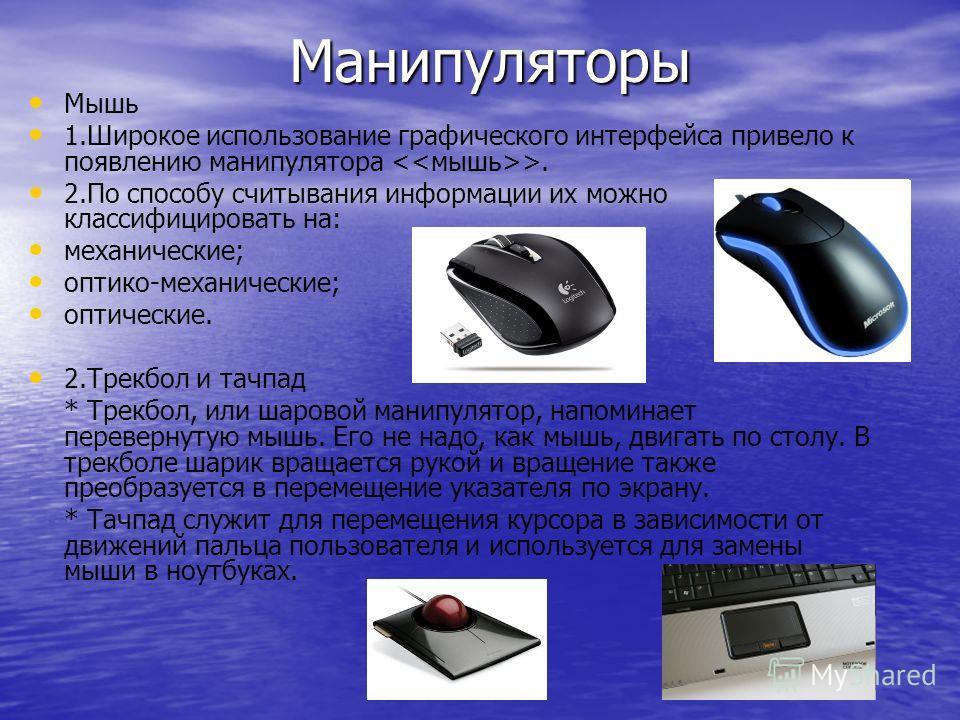 Манипуляторы Манипуляторы Мышь 1. Широкое использование графического интерфейса привело к появлению манипулятора >. 2. По способу считывания информации их можно классифицировать на: механические; оптико-механические; оптические. 2. Трекбол и тачпад *