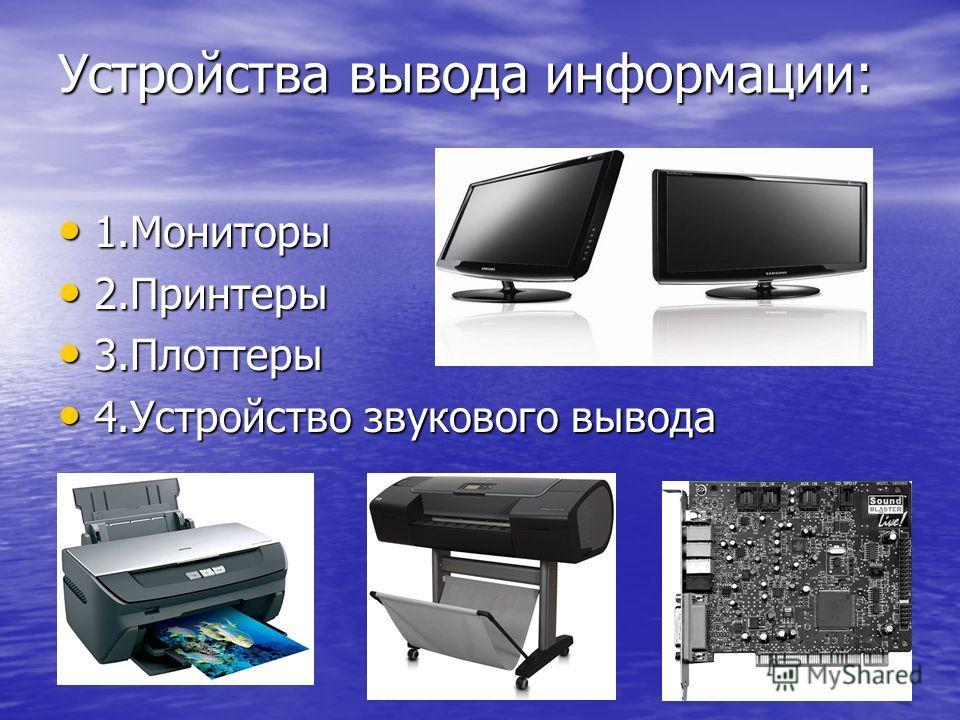 Устройства вывода информации: 1. Мониторы 1. Мониторы 2. Принтеры 2. Принтеры 3. Плоттеры 3. Плоттеры 4. Устройство звукового вывода 4. Устройство звукового вывода