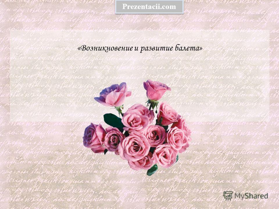 «Возникновение и развитие балета» Prezentacii.com
