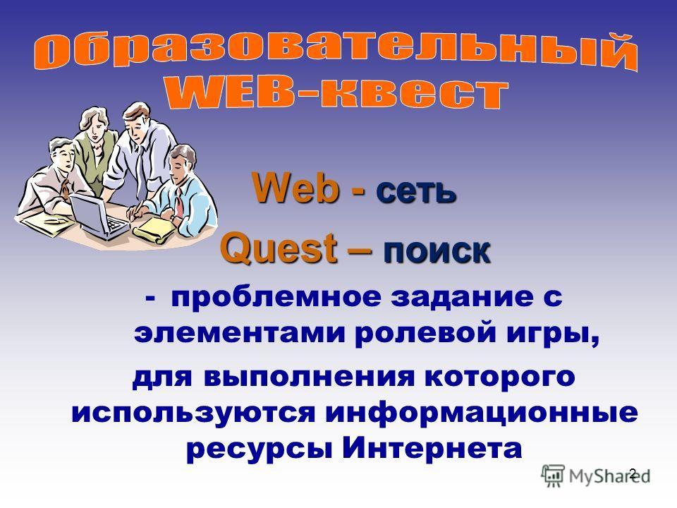 2 Web - сеть Quest – поиск -проблемное задание с элементами ролевой игры, для выполнения которого используются информационные ресурсы Интернета