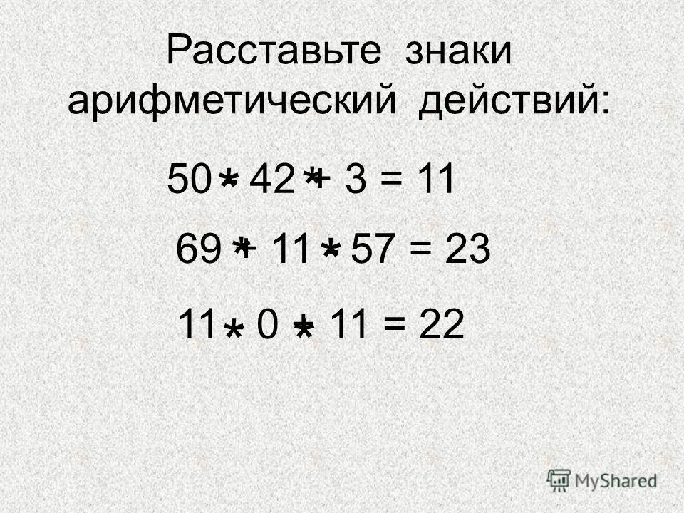 Расставьте знаки арифметический действий: 50 - 42 + 3 = 11 69 + 11 - 57 = 23 11 - 0 + 11 = 22 * * * * **