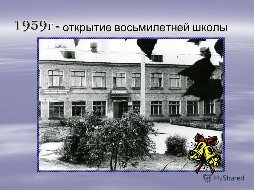 - открытие восьмилетней школы - открытие восьмилетней школы 1959 г. 1959 г.