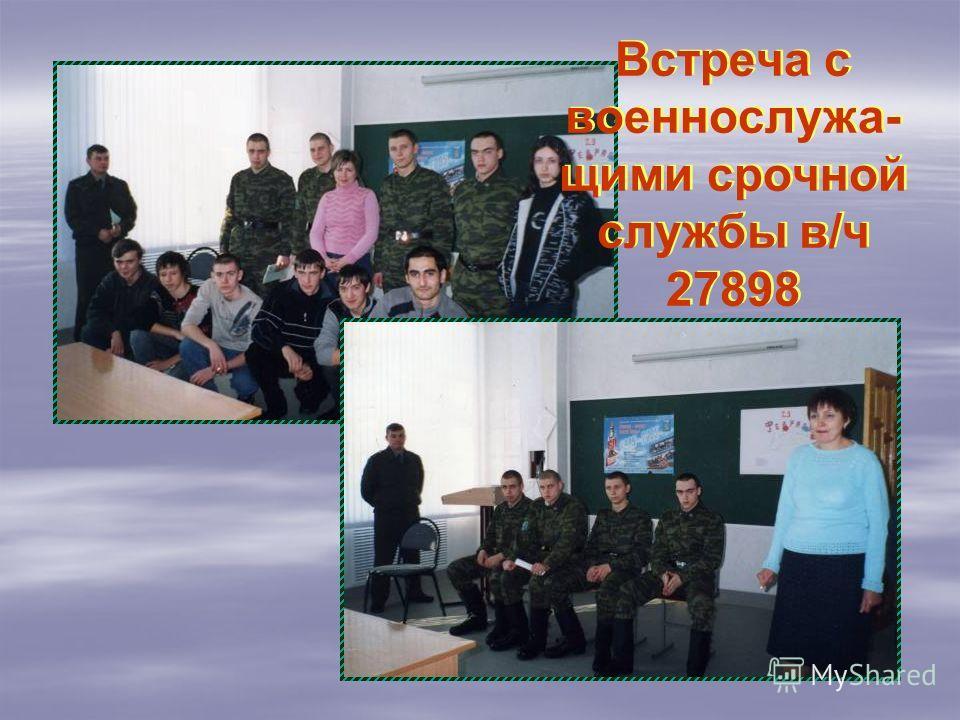 Встреча с военнослужа- щими срочной службы в/ч 27898 Встреча с военнослужа- щими срочной службы в/ч 27898