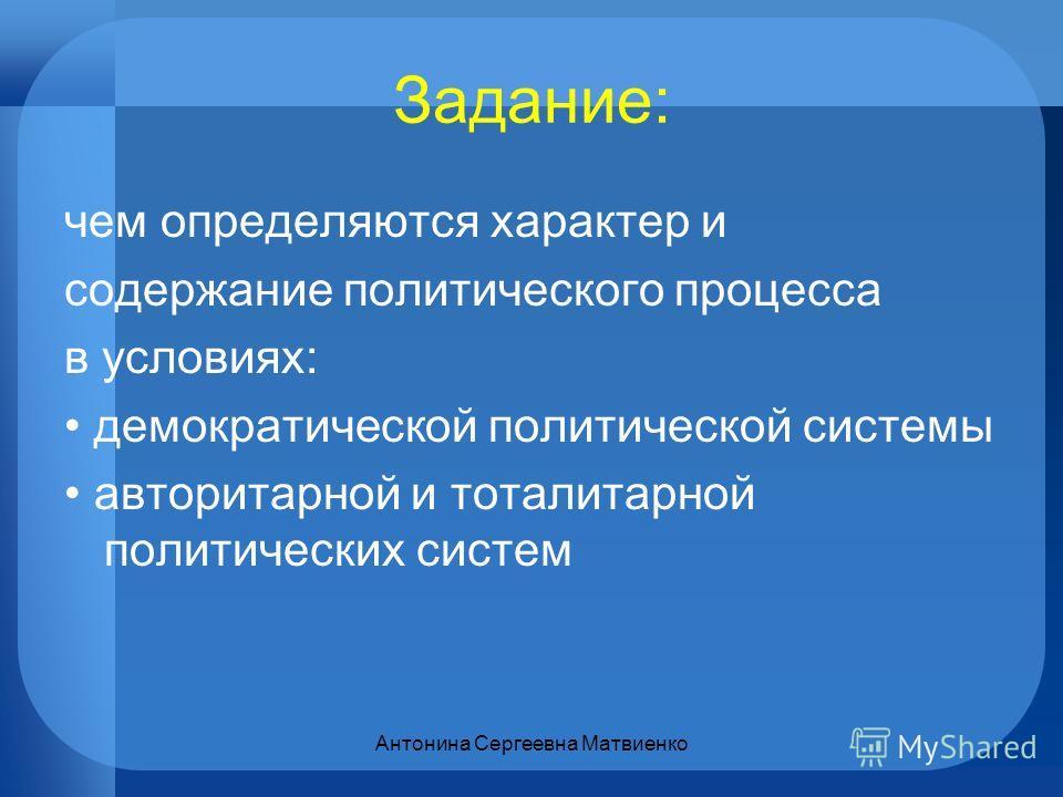 Задание: чем определяются характер и содержание политического процесса в условиях: демократической политической системы авторитарной и тоталитарной политических систем Антонина Сергеевна Матвиенко