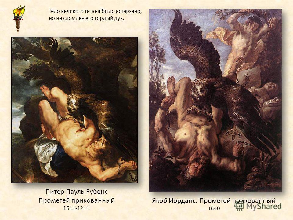 Питер Пауль Рубенс Прометей прикованный 1611-12 гг. Якоб Иорданс. Прометей прикованный 1640 Тело великого титана было истерзано, но не сломлен его гордый дух.