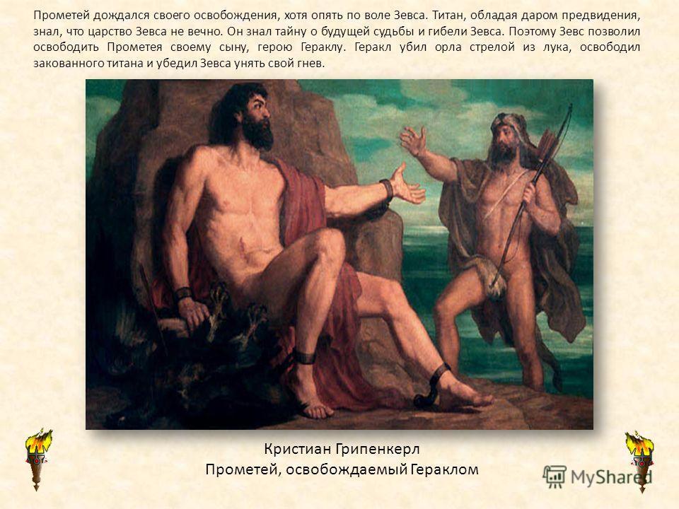 Кристиан Грипенкерл Прометей, освобождаемый Гераклом Прометей дождался своего освобождения, хотя опять по воле Зевса. Титан, обладая даром предвидения, знал, что царство Зевса не вечно. Он знал тайну о будущей судьбы и гибели Зевса. Поэтому Зевс позв