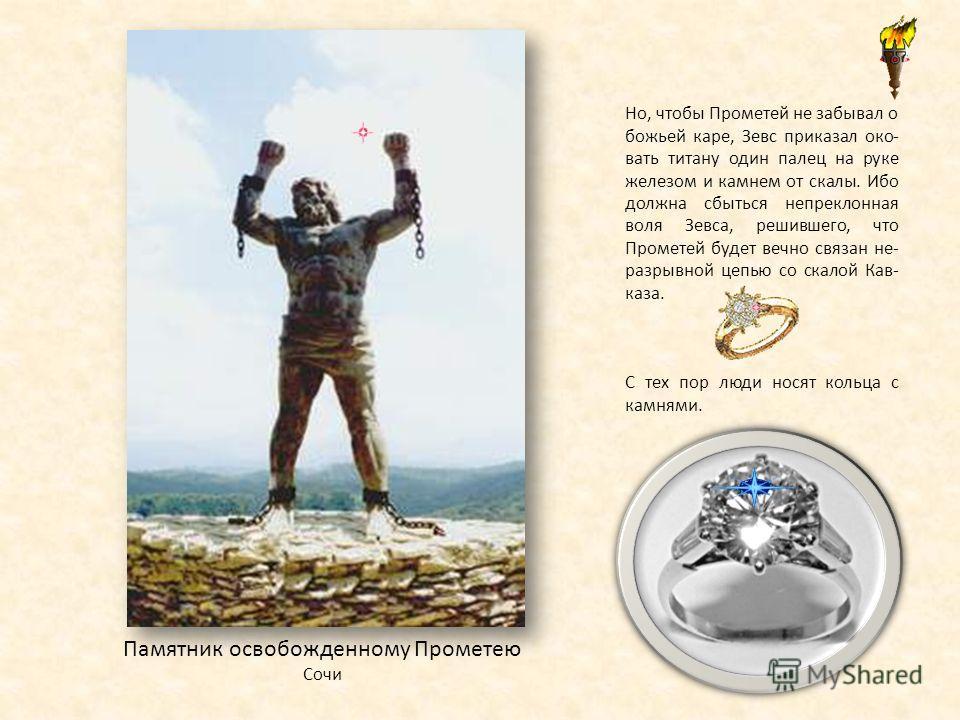 Памятник освобожденному Прометею Сочи Но, чтобы Прометей не забывал о божьей каре, Зевс приказал око- вать титану один палец на руке железом и камнем от скалы. Ибо должна сбыться непреклонная воля Зевса, решившего, что Прометей будет вечно связан не-