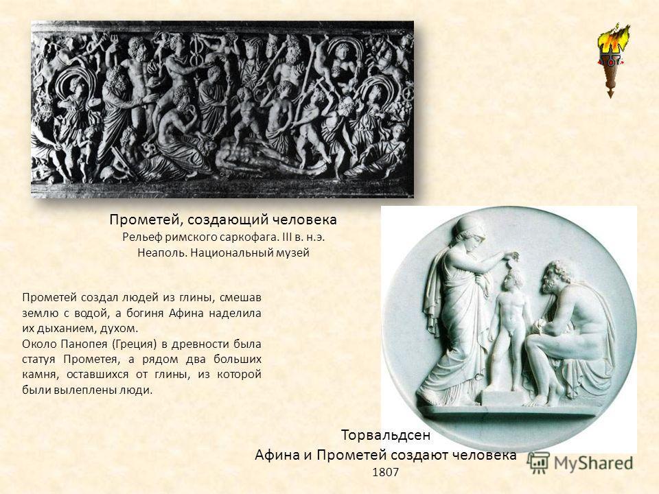 Прометей, создающий человека Рельеф римского саркофага. III в. н.э. Неаполь. Национальный музей Торвальдсен Афина и Прометей создают человека 1807 Прометей создал людей из глины, смешав землю с водой, а богиня Афина наделила их дыханием, духом. Около