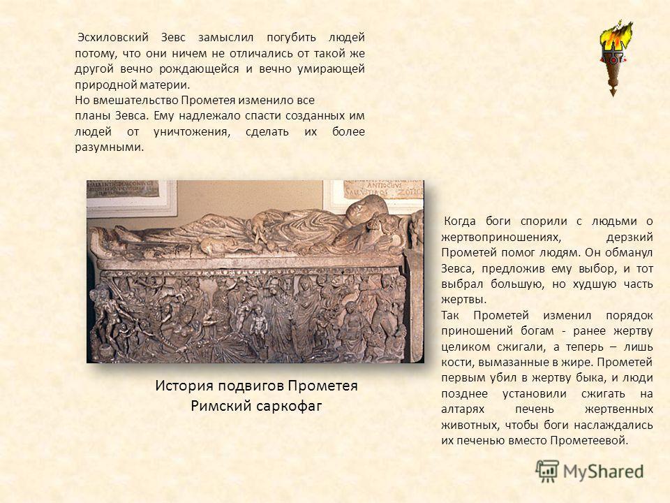 История подвигов Прометея Римский саркофаг Эсхиловский Зевс замыслил погубить людей потому, что они ничем не отличались от такой же другой вечно рождающейся и вечно умирающей природной материи. Но вмешательство Прометея изменило все планы Зевса. Ему