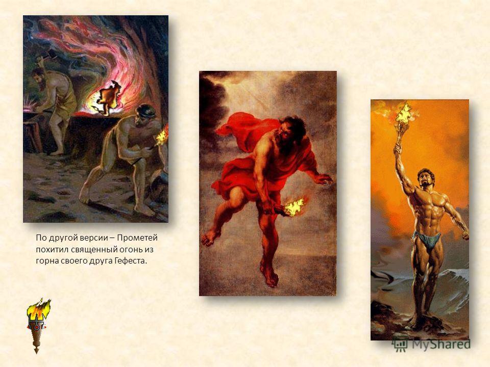 По другой версии – Прометей похитил священный огонь из горна своего друга Гефеста.