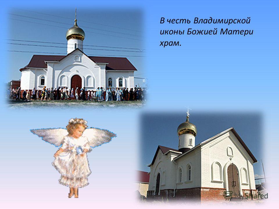 В честь Владимирской иконы Божией Матери храм.