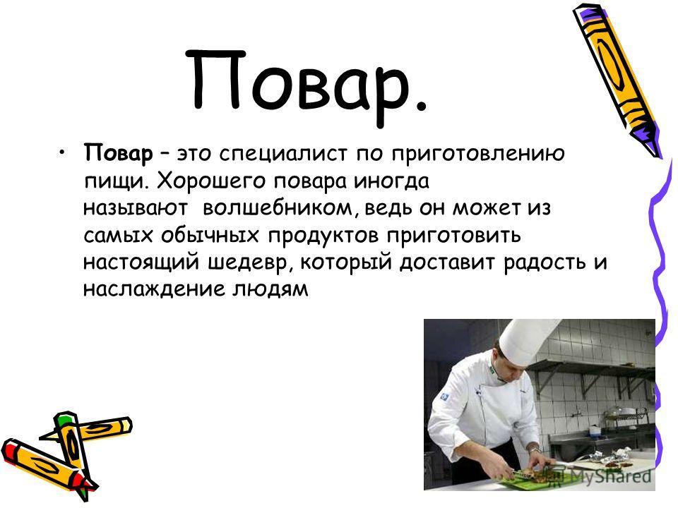 Повар. Повар – это специалист по приготовлению пищи. Хорошего повара иногда называют волшебником, ведь он может из самых обычных продуктов приготовить настоящий шедевр, который доставит радость и наслаждение людям