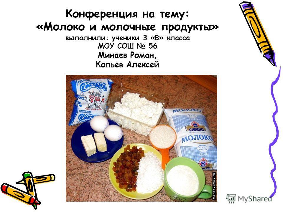 Конференция на тему: «Молоко и молочные продукты» выполнили: ученики 3 «В» класса МОУ СОШ 56 Минаев Роман, Копьев Алексей