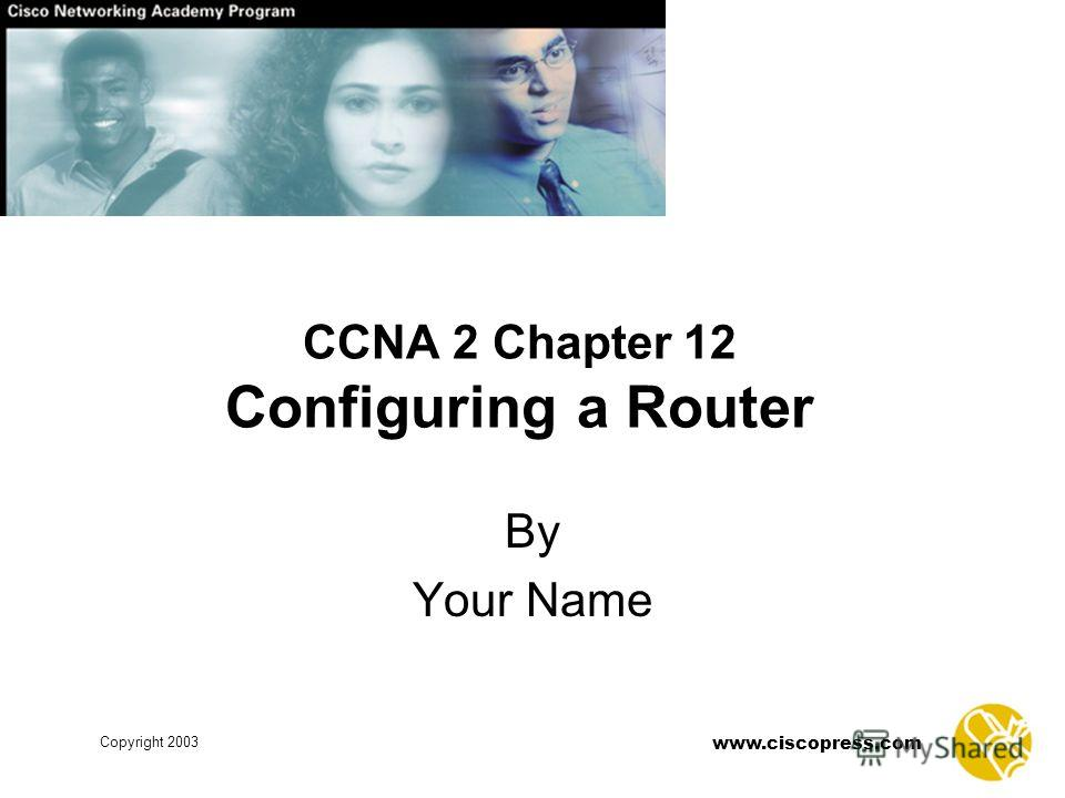 Copyright 2003 www.ciscopress.com CCNA 2 Chapter 12 Configuring a Router By Your Name