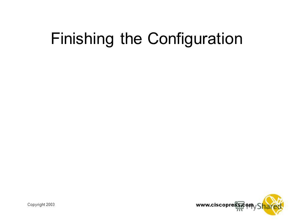 Copyright 2003 www.ciscopress.com Finishing the Configuration