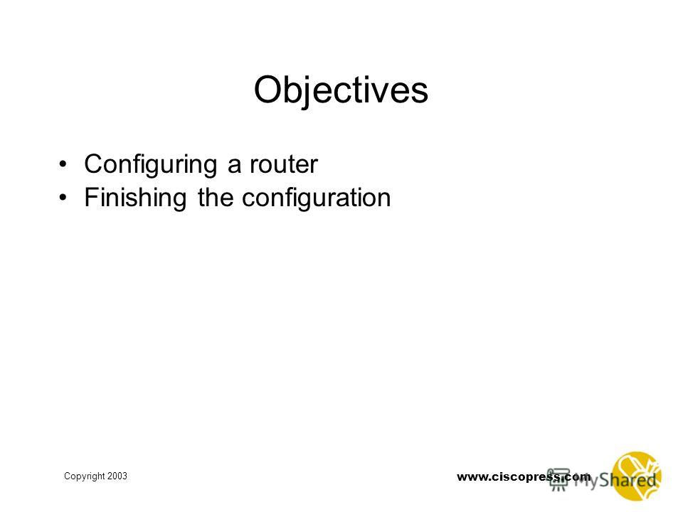 Copyright 2003 www.ciscopress.com Objectives Configuring a router Finishing the configuration