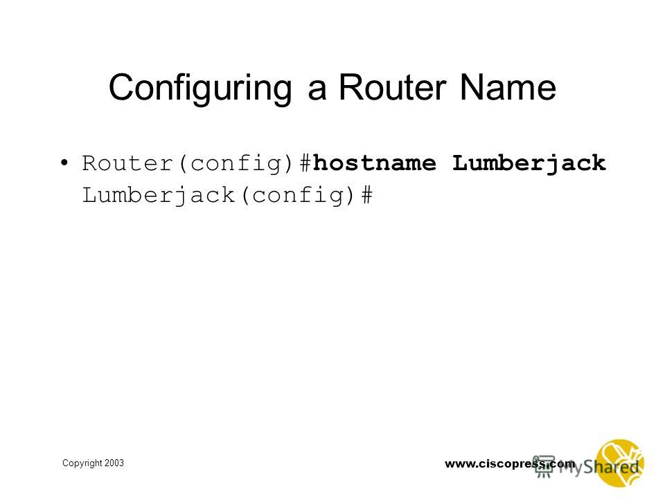 Copyright 2003 www.ciscopress.com Configuring a Router Name Router(config)#hostname Lumberjack Lumberjack(config)#